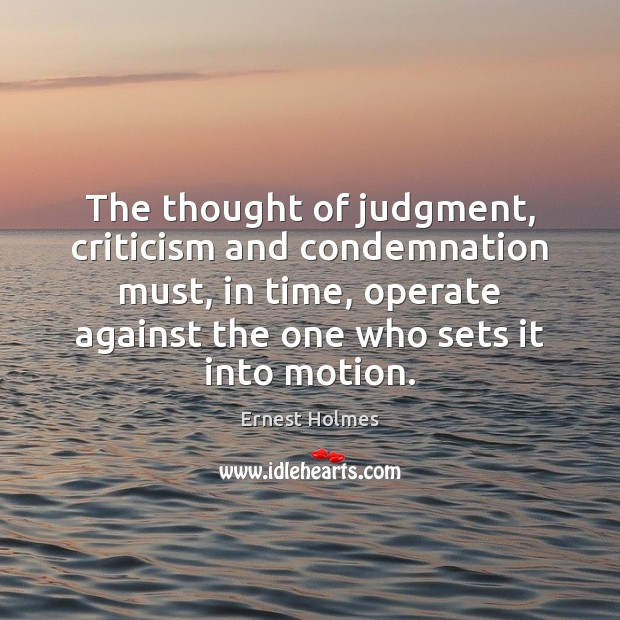 The thought of judgment, criticism and condemnation must, in time, operate against Ernest Holmes Picture Quote
