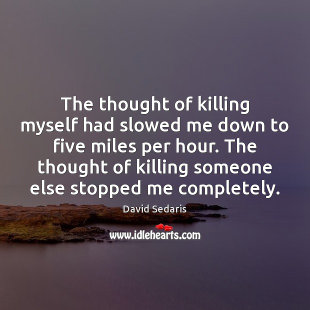 The thought of killing myself had slowed me down to five miles David Sedaris Picture Quote