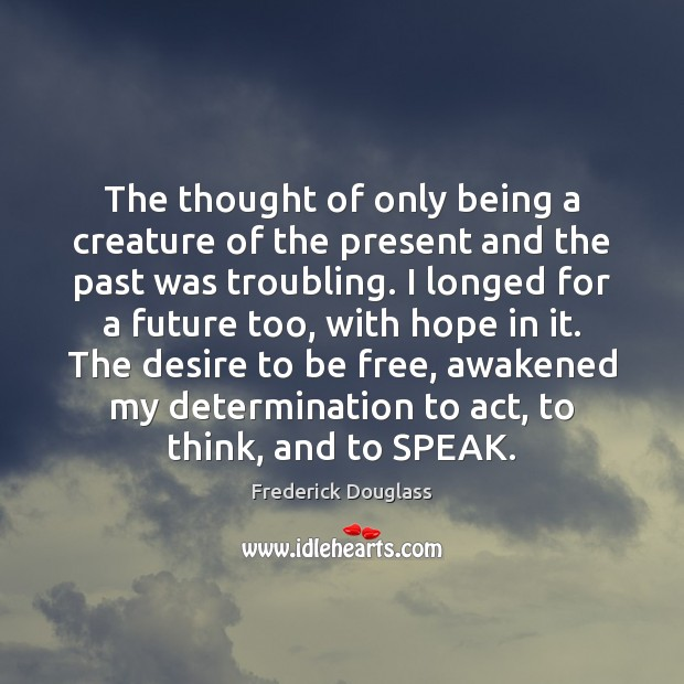 The thought of only being a creature of the present and the Frederick Douglass Picture Quote