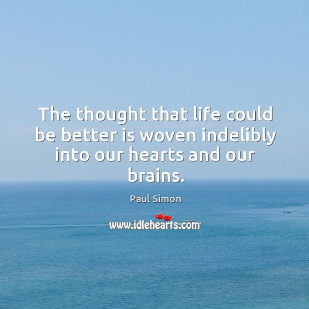 The thought that life could be better is woven indelibly into our hearts and our brains. Image