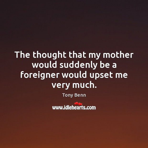 The thought that my mother would suddenly be a foreigner would upset me very much. Tony Benn Picture Quote