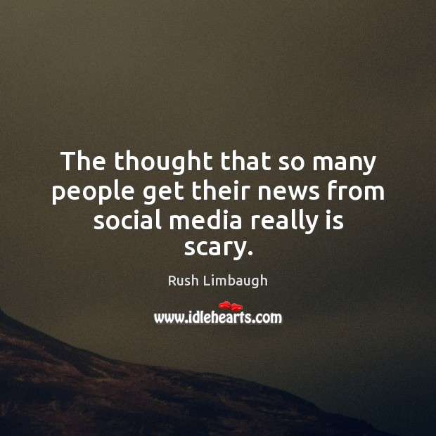 The thought that so many people get their news from social media really is scary. Image