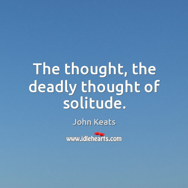 The thought, the deadly thought of solitude. Image