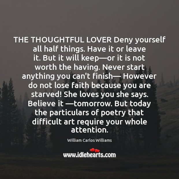 THE THOUGHTFUL LOVER Deny yourself all half things. Have it or leave William Carlos Williams Picture Quote