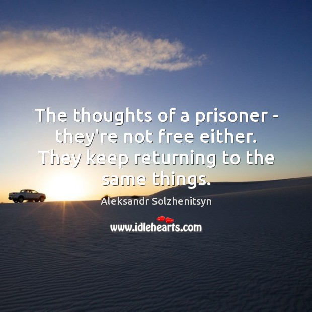 The thoughts of a prisoner – they're not free either. They keep Aleksandr Solzhenitsyn Picture Quote