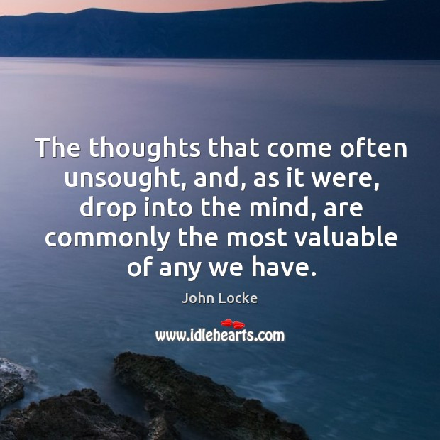 Image, The thoughts that come often unsought, and, as it were, drop into the mind, are commonly the most valuable of any we have.
