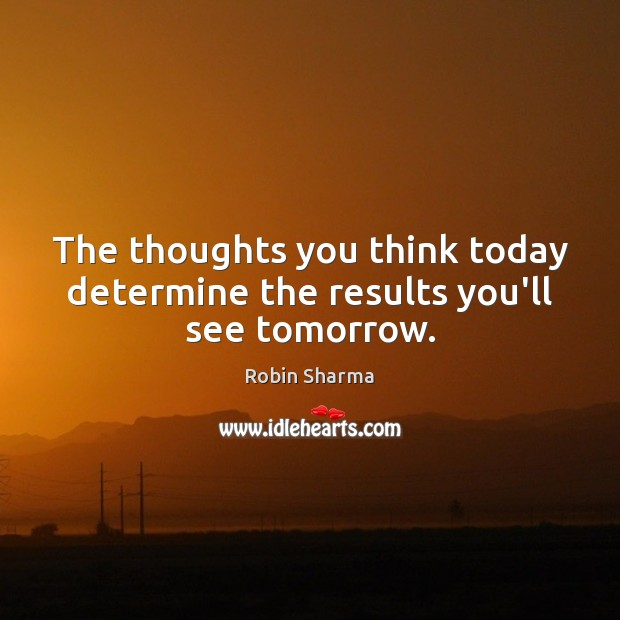 Image, The thoughts you think today determine the results you'll see tomorrow.