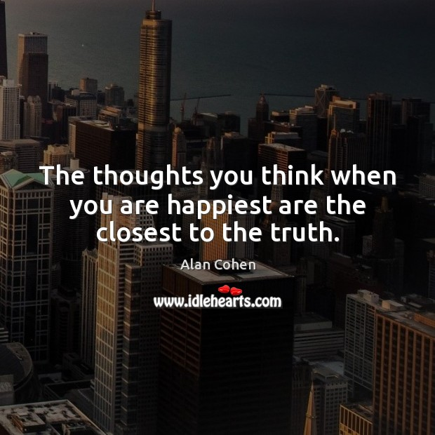 The thoughts you think when you are happiest are the closest to the truth. Image
