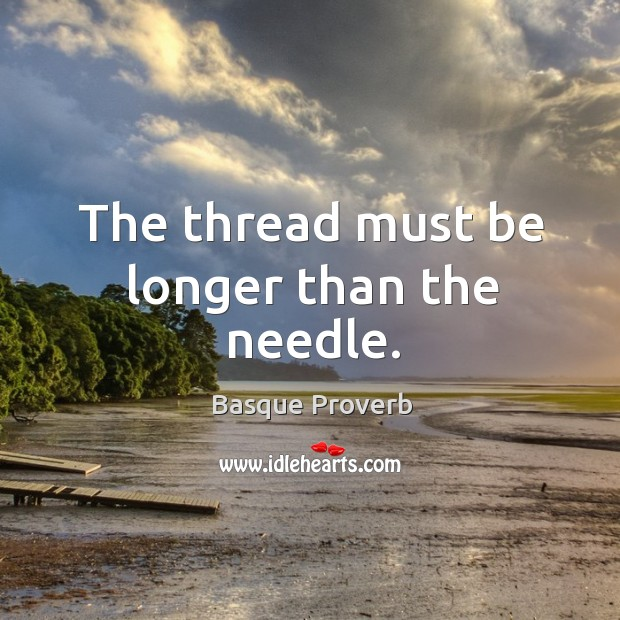 The thread must be longer than the needle. Basque Proverbs Image