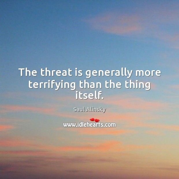 The threat is generally more terrifying than the thing itself. Saul Alinsky Picture Quote