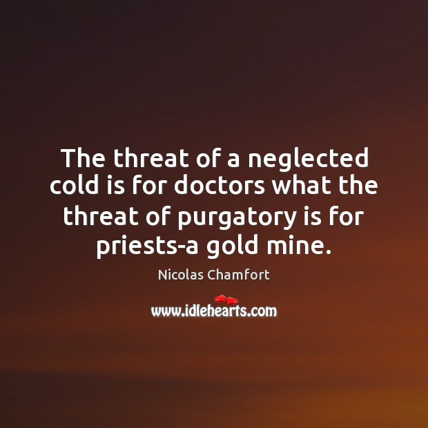 The threat of a neglected cold is for doctors what the threat Nicolas Chamfort Picture Quote