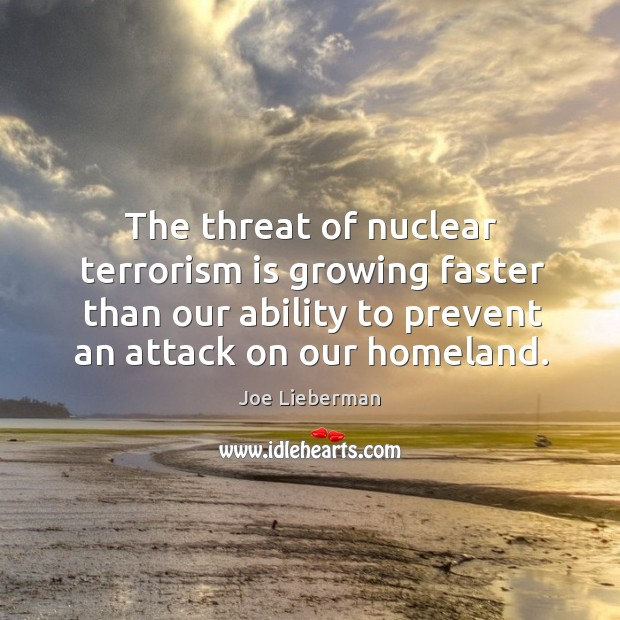The threat of nuclear terrorism is growing faster than our ability to Joe Lieberman Picture Quote