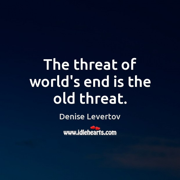 The threat of world's end is the old threat. Image