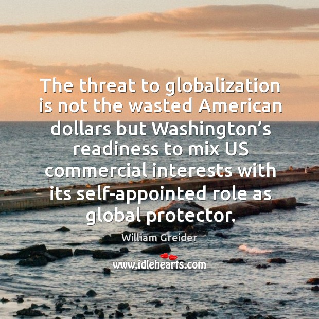 The threat to globalization is not the wasted american dollars but washington's William Greider Picture Quote