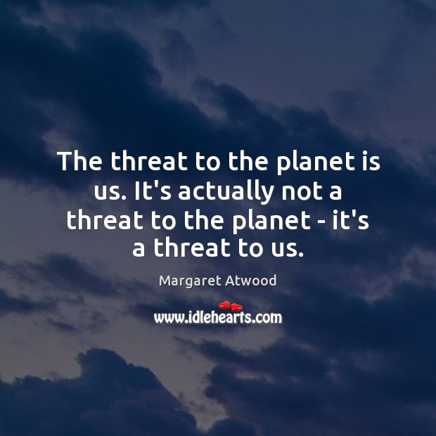 The threat to the planet is us. It's actually not a threat Image