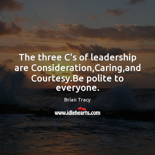 The three C's of leadership are Consideration,Caring,and Courtesy.Be polite to everyone. Brian Tracy Picture Quote