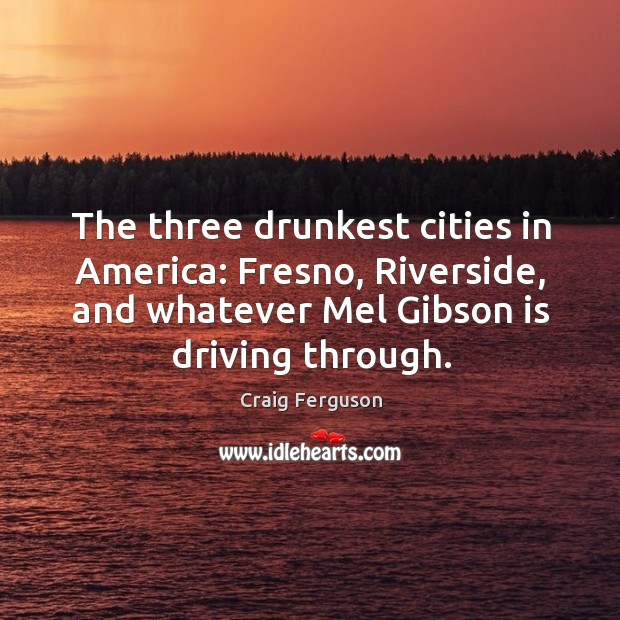The three drunkest cities in America: Fresno, Riverside, and whatever Mel Gibson Image