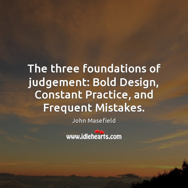 The three foundations of judgement: Bold Design, Constant Practice, and Frequent Mistakes. John Masefield Picture Quote
