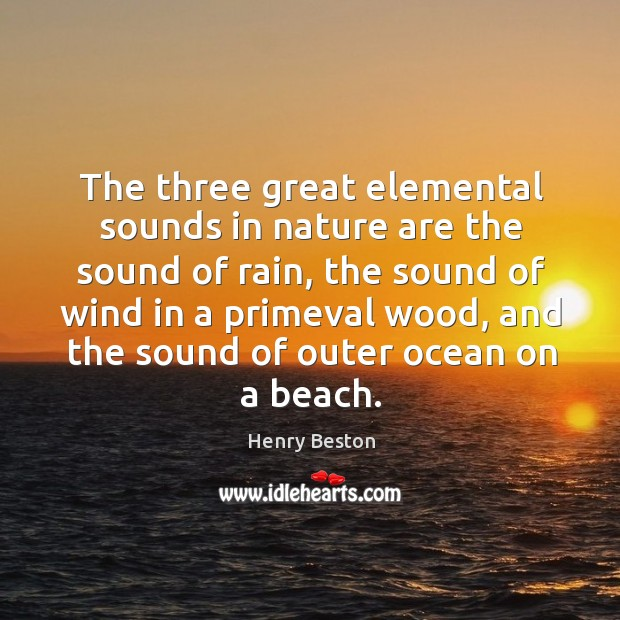 The three great elemental sounds in nature are the sound of rain, the sound of wind Henry Beston Picture Quote