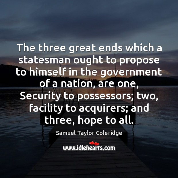 The three great ends which a statesman ought to propose to himself Samuel Taylor Coleridge Picture Quote