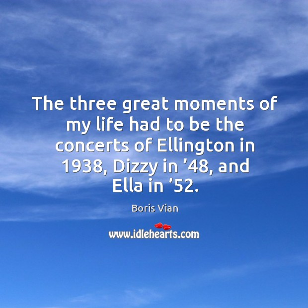 Image, The three great moments of my life had to be the concerts of ellington in 1938, dizzy in '48, and ella in '52.