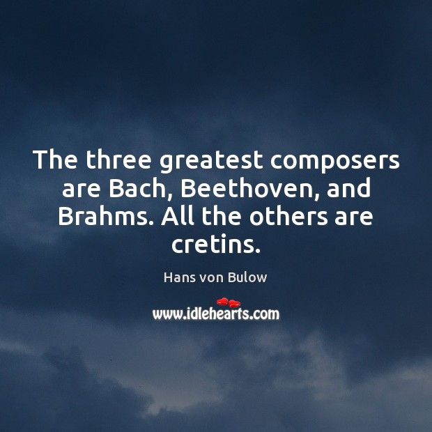 Image, The three greatest composers are Bach, Beethoven, and Brahms. All the others are cretins.
