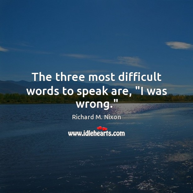 """The three most difficult words to speak are, """"I was wrong."""" Image"""