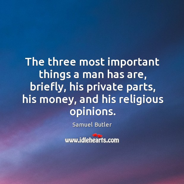 Image, The three most important things a man has are, briefly, his private parts, his money, and his religious opinions.