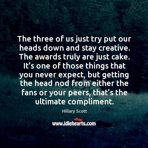 The three of us just try put our heads down and stay creative. The awards truly are just cake. Hillary Scott Picture Quote