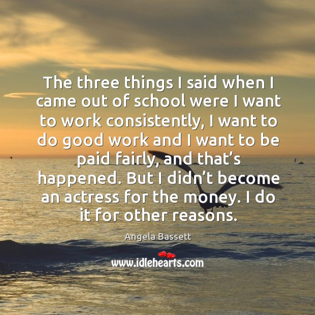 The three things I said when I came out of school were I want to work consistently Angela Bassett Picture Quote