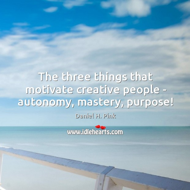 The three things that motivate creative people – autonomy, mastery, purpose! Image