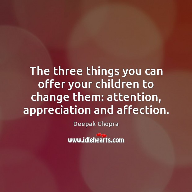 The three things you can offer your children to change them: attention, Deepak Chopra Picture Quote