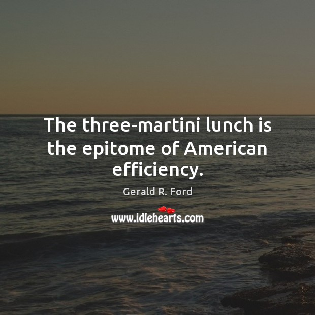 The three-martini lunch is the epitome of American efficiency. Gerald R. Ford Picture Quote