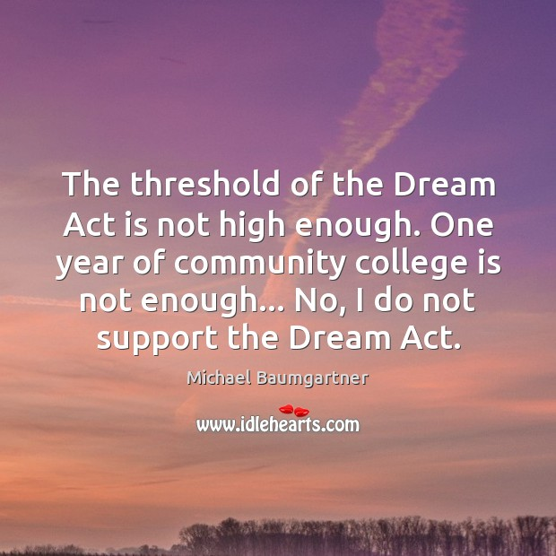 The threshold of the Dream Act is not high enough. One year College Quotes Image
