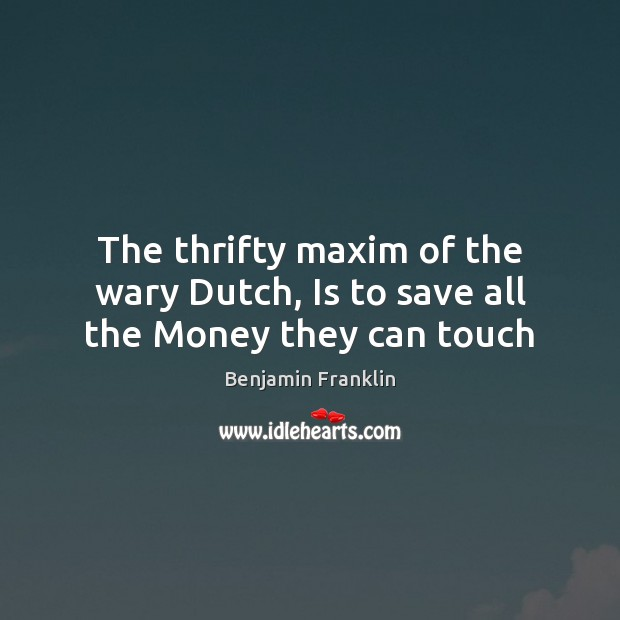 The thrifty maxim of the wary Dutch, Is to save all the Money they can touch Image