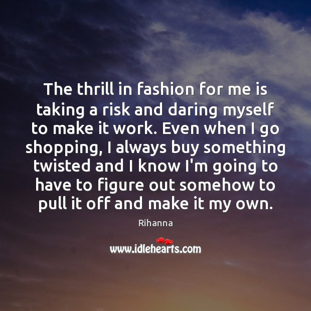 The thrill in fashion for me is taking a risk and daring Image