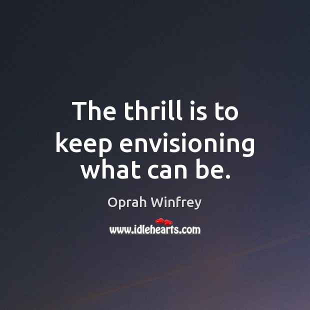 The thrill is to keep envisioning what can be. Image