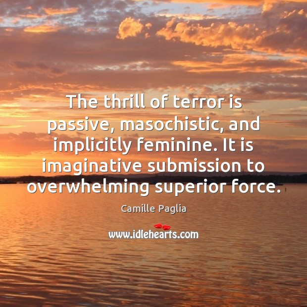 The thrill of terror is passive, masochistic, and implicitly feminine. It is Submission Quotes Image