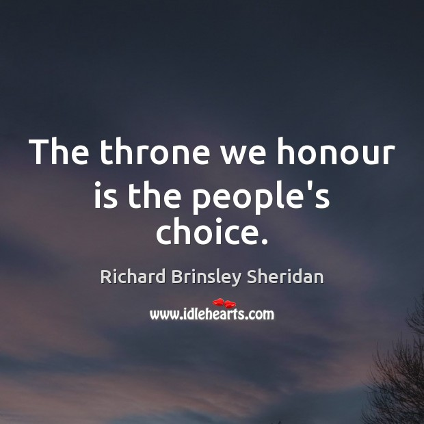 The throne we honour is the people's choice. Richard Brinsley Sheridan Picture Quote