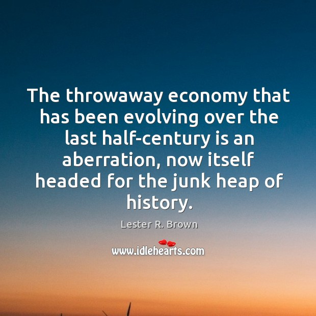 The throwaway economy that has been evolving over the last half-century is Lester R. Brown Picture Quote