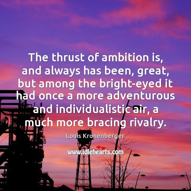 The thrust of ambition is, and always has been, great, but among Louis Kronenberger Picture Quote