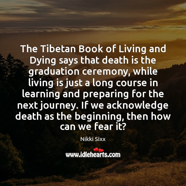 The Tibetan Book of Living and Dying says that death is the Nikki Sixx Picture Quote