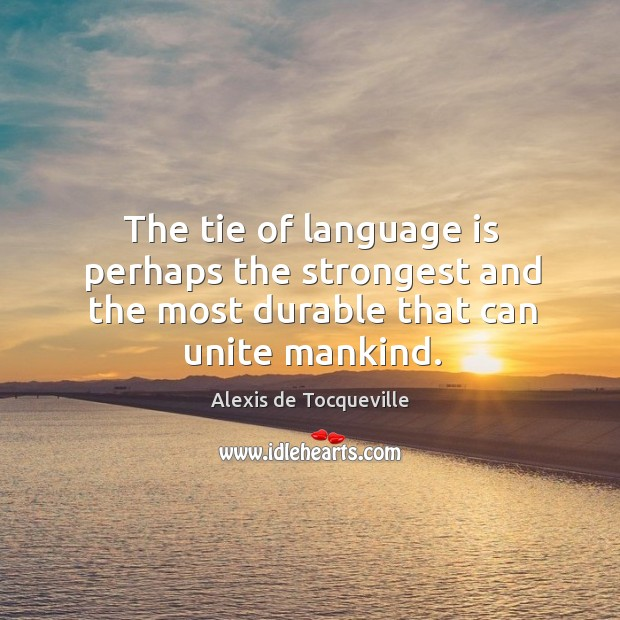 Image, The tie of language is perhaps the strongest and the most durable that can unite mankind.