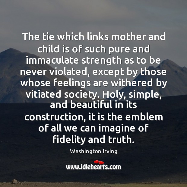 The tie which links mother and child is of such pure and Washington Irving Picture Quote