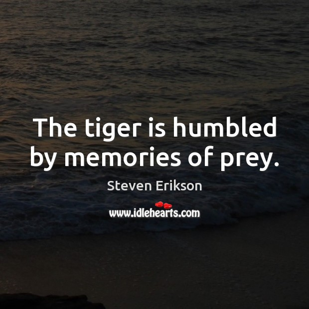 The tiger is humbled by memories of prey. Steven Erikson Picture Quote