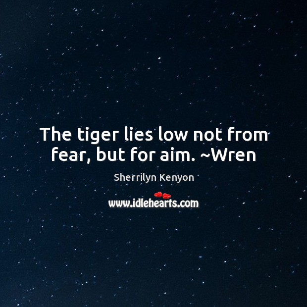 The tiger lies low not from fear, but for aim. ~Wren Image