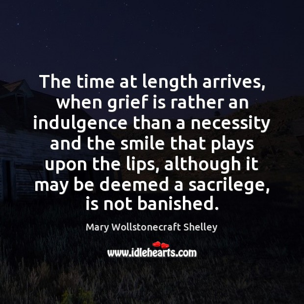 The time at length arrives, when grief is rather an indulgence than Mary Wollstonecraft Shelley Picture Quote