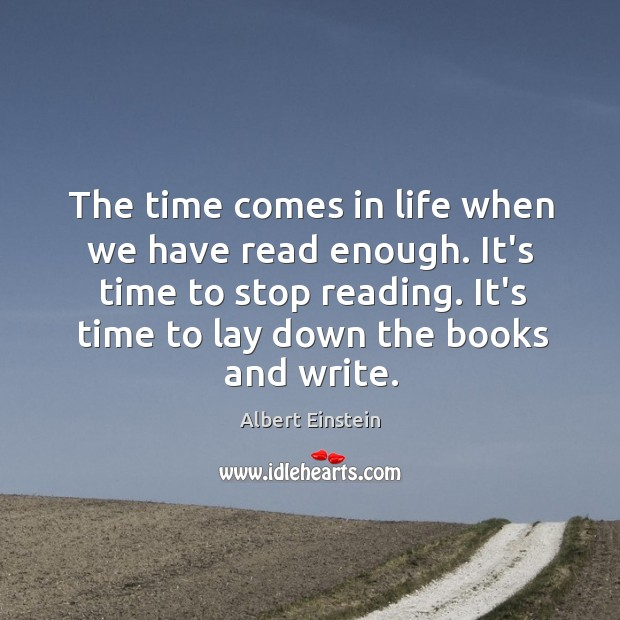 Image, The time comes in life when we have read enough. It's time