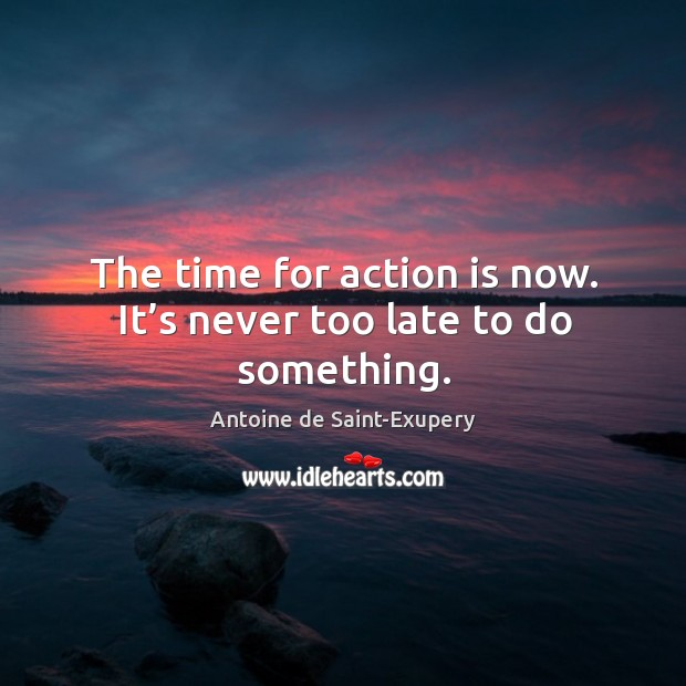 The time for action is now. It's never too late to do something. Image