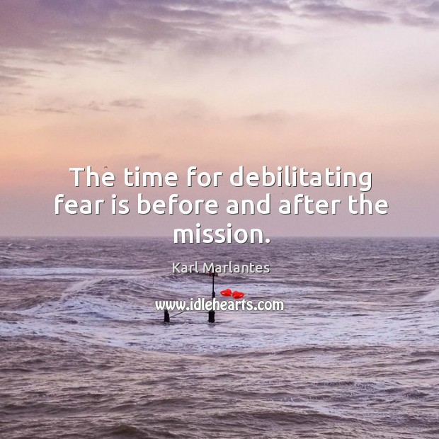 The time for debilitating fear is before and after the mission. Image